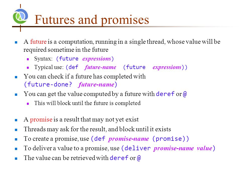 Futures and promises A future is a computation, running in a single thread, whose value will be required sometime in the future Syntax: (future expressions ) Typical use: (def future-name (future expressions )) You can check if a future has completed with (future-done.