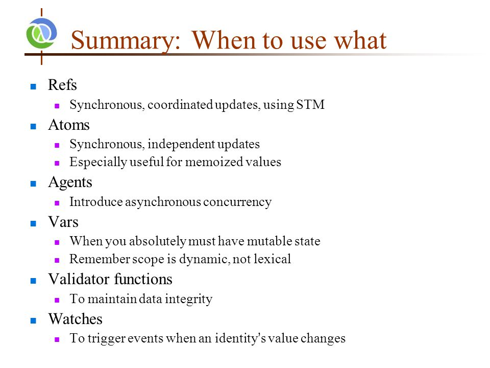 Summary: When to use what Refs Synchronous, coordinated updates, using STM Atoms Synchronous, independent updates Especially useful for memoized values Agents Introduce asynchronous concurrency Vars When you absolutely must have mutable state Remember scope is dynamic, not lexical Validator functions To maintain data integrity Watches To trigger events when an identity's value changes