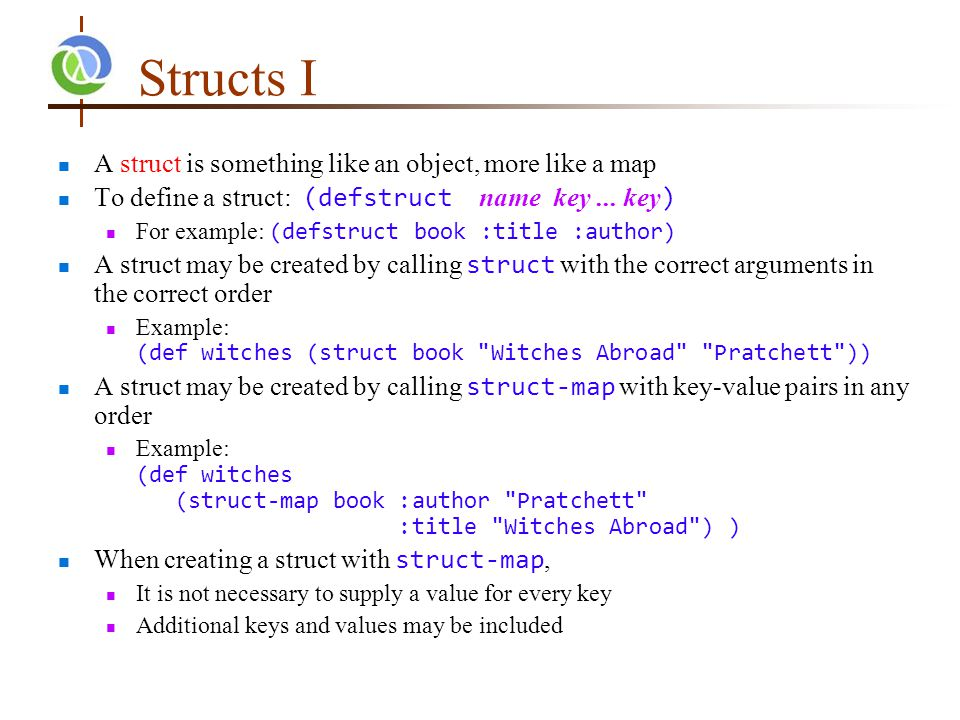 Structs I A struct is something like an object, more like a map To define a struct: (defstruct name key...
