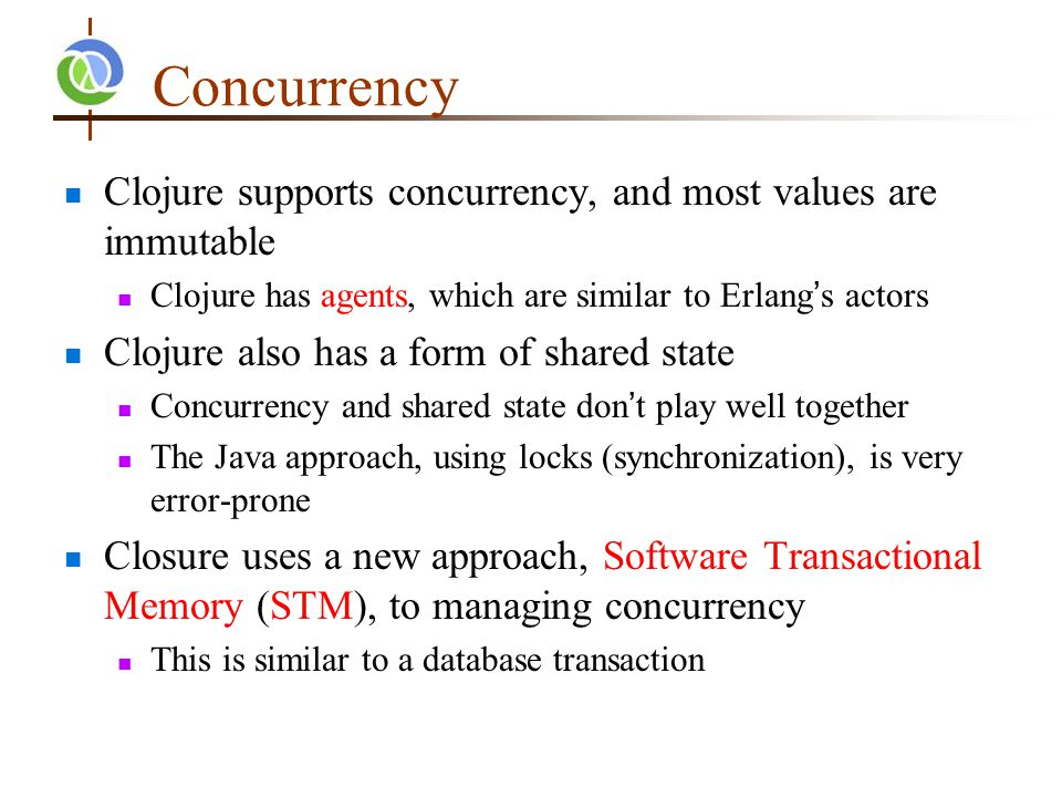 Concurrency Clojure supports concurrency, and most values are immutable Clojure has agents, which are similar to Erlang's actors Clojure also has a form of shared state Concurrency and shared state don't play well together The Java approach, using locks (synchronization), is very error-prone Closure uses a new approach, Software Transactional Memory (STM), to managing concurrency This is similar to a database transaction