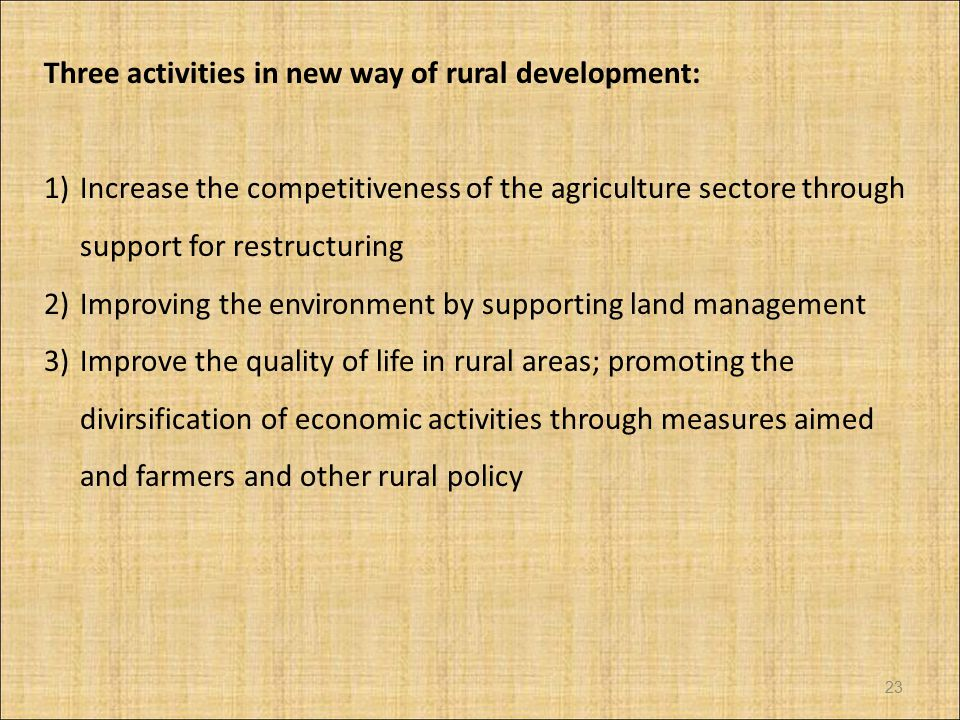 Three activities in new way of rural development: 1)Increase the competitiveness of the agriculture sectore through support for restructuring 2)Improving the environment by supporting land management 3)Improve the quality of life in rural areas; promoting the divirsification of economic activities through measures aimed and farmers and other rural policy 23