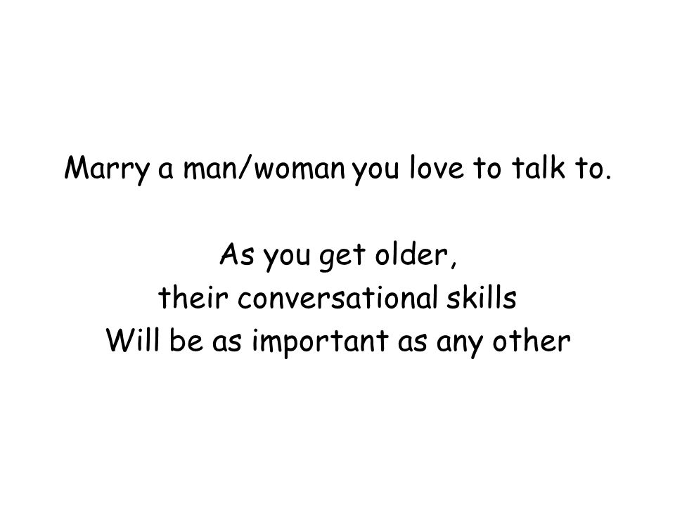 Marry a man/woman you love to talk to. As you get older, their conversational skills Will be as important as any other