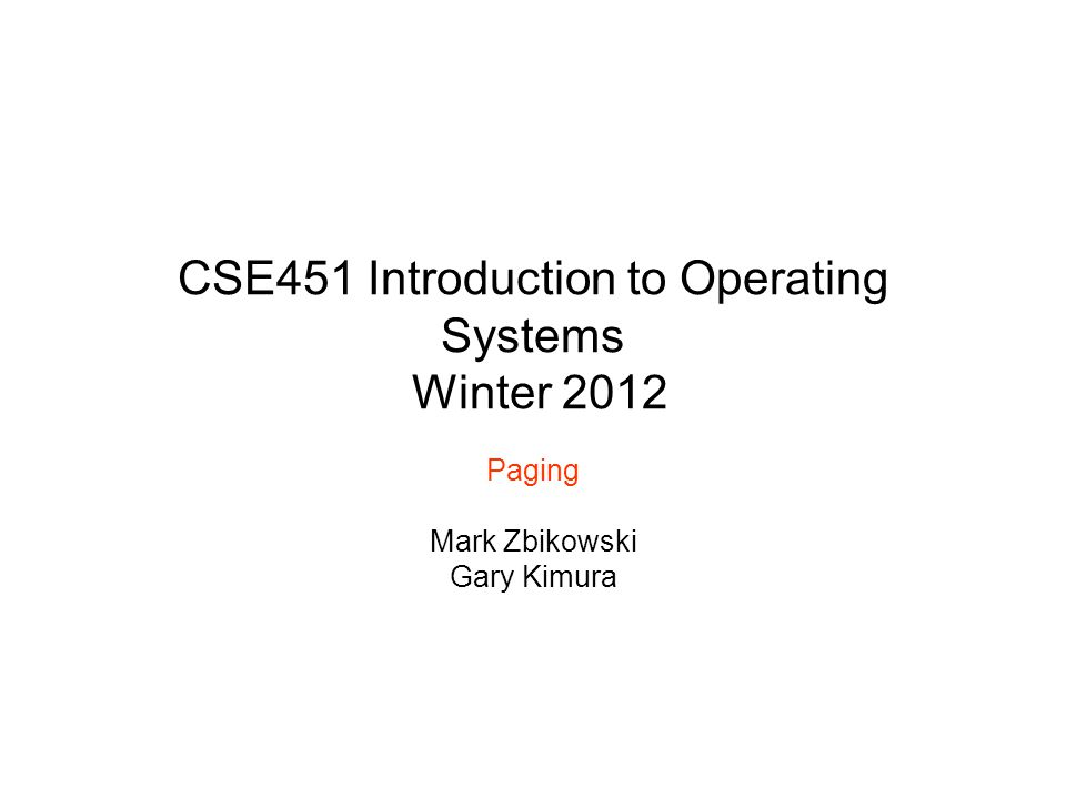CSE451 Introduction to Operating Systems Winter 2012 Paging Mark Zbikowski Gary Kimura