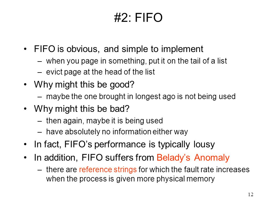 12 #2: FIFO FIFO is obvious, and simple to implement –when you page in something, put it on the tail of a list –evict page at the head of the list Why