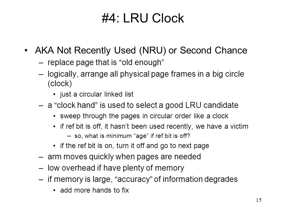 "15 #4: LRU Clock AKA Not Recently Used (NRU) or Second Chance –replace page that is ""old enough"" –logically, arrange all physical page frames in a big"