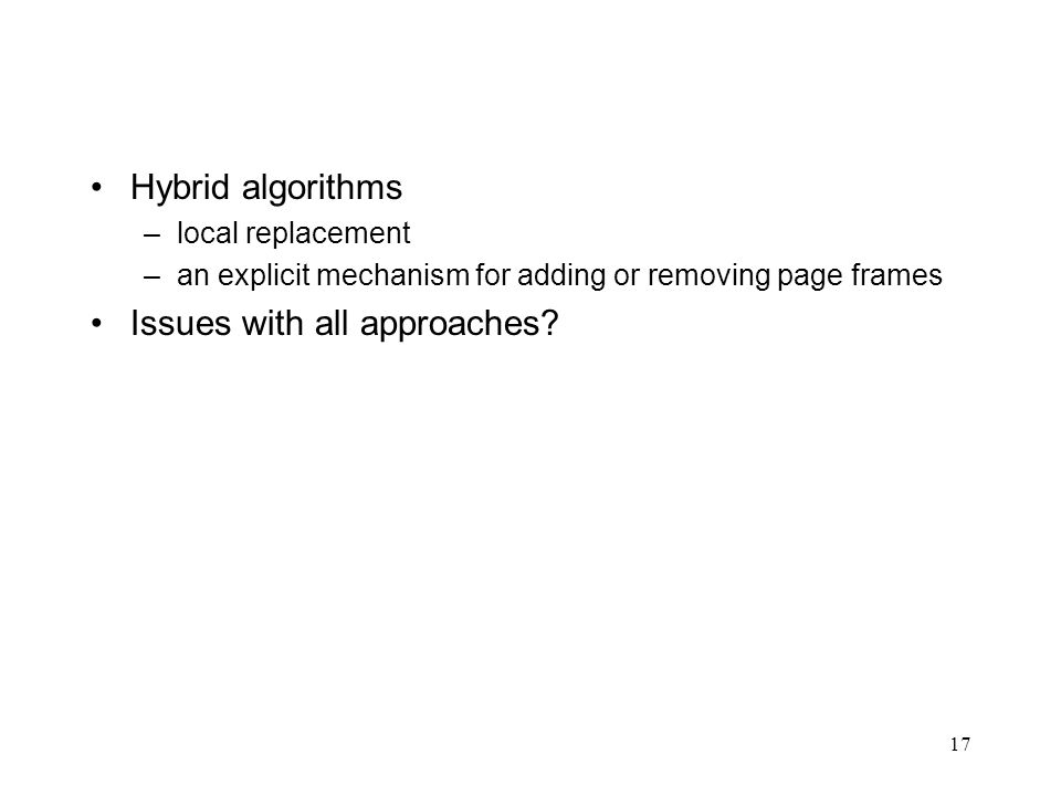 17 Hybrid algorithms –local replacement –an explicit mechanism for adding or removing page frames Issues with all approaches?