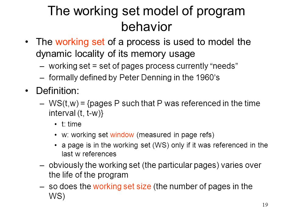 19 The working set model of program behavior The working set of a process is used to model the dynamic locality of its memory usage –working set = set