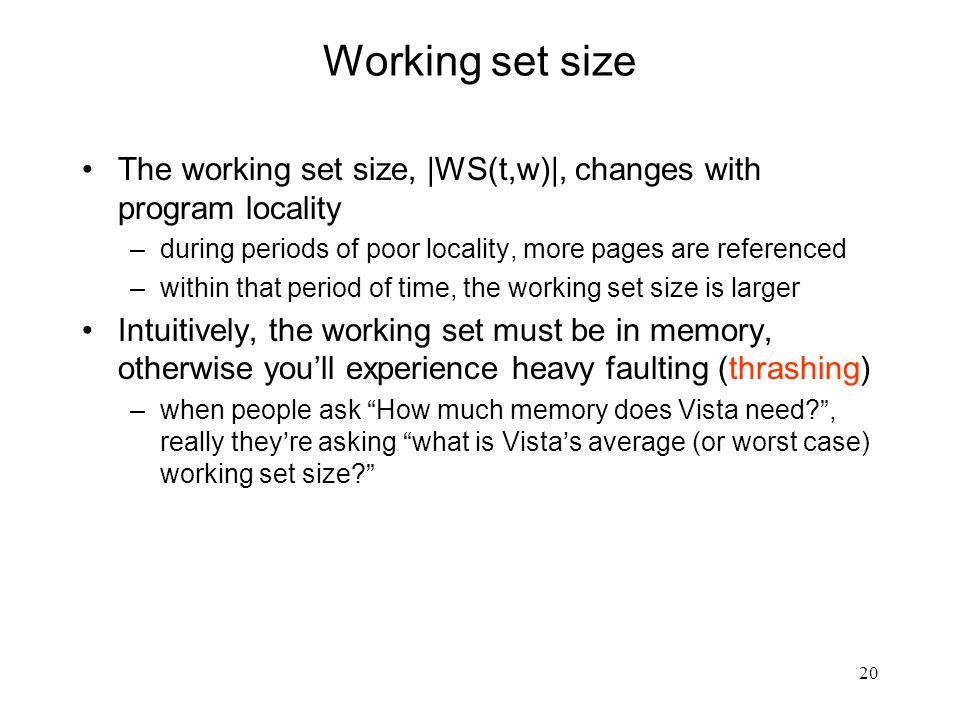 20 Working set size The working set size, |WS(t,w)|, changes with program locality –during periods of poor locality, more pages are referenced –within