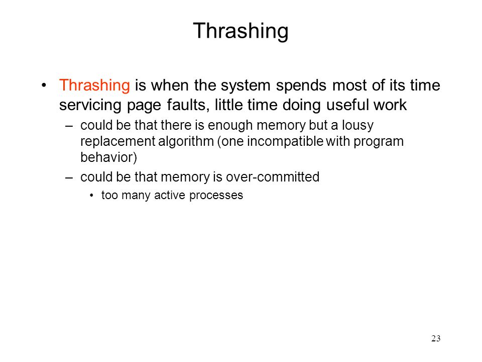 23 Thrashing Thrashing is when the system spends most of its time servicing page faults, little time doing useful work –could be that there is enough