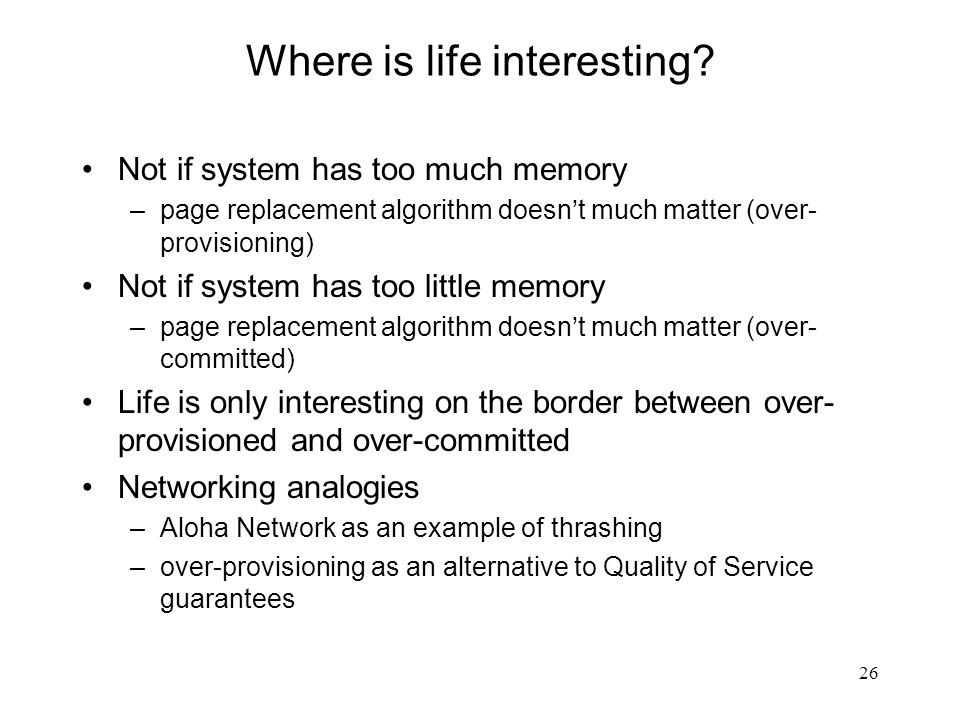 26 Where is life interesting? Not if system has too much memory –page replacement algorithm doesn't much matter (over- provisioning) Not if system has