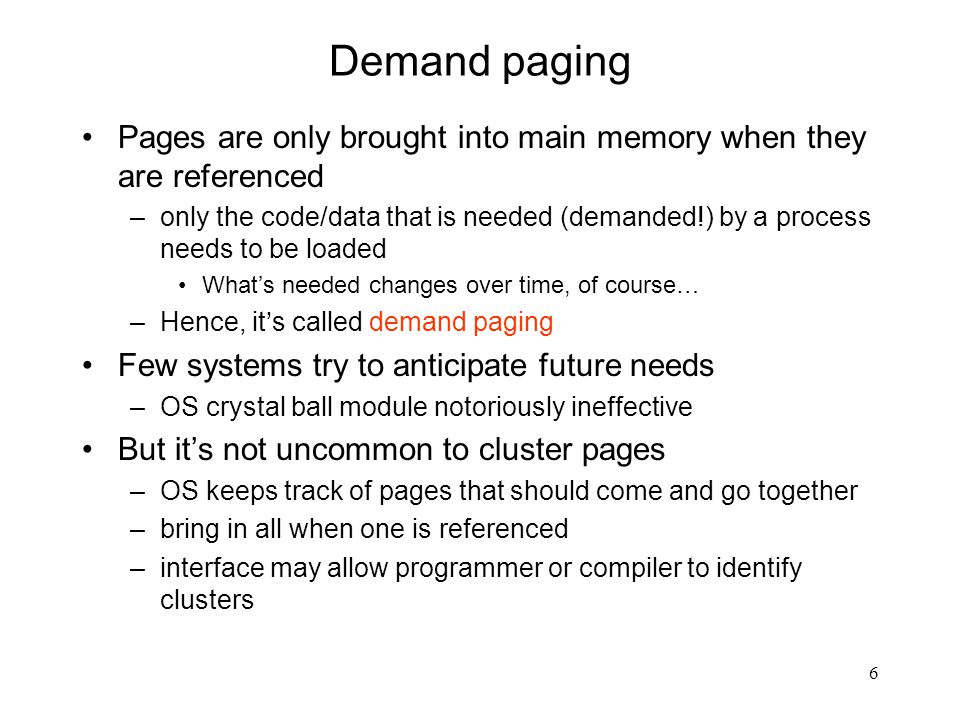 6 Demand paging Pages are only brought into main memory when they are referenced –only the code/data that is needed (demanded!) by a process needs to