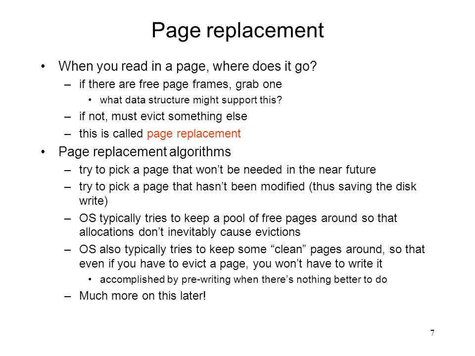 7 Page replacement When you read in a page, where does it go? –if there are free page frames, grab one what data structure might support this? –if not