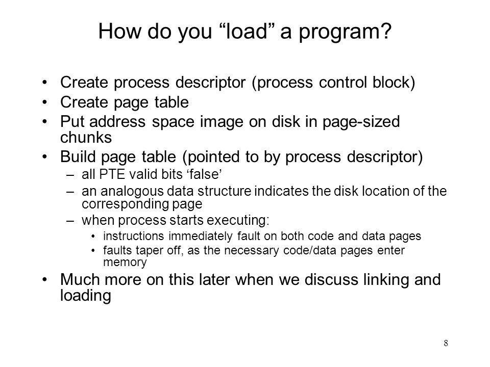 "8 How do you ""load"" a program? Create process descriptor (process control block) Create page table Put address space image on disk in page-sized chunk"