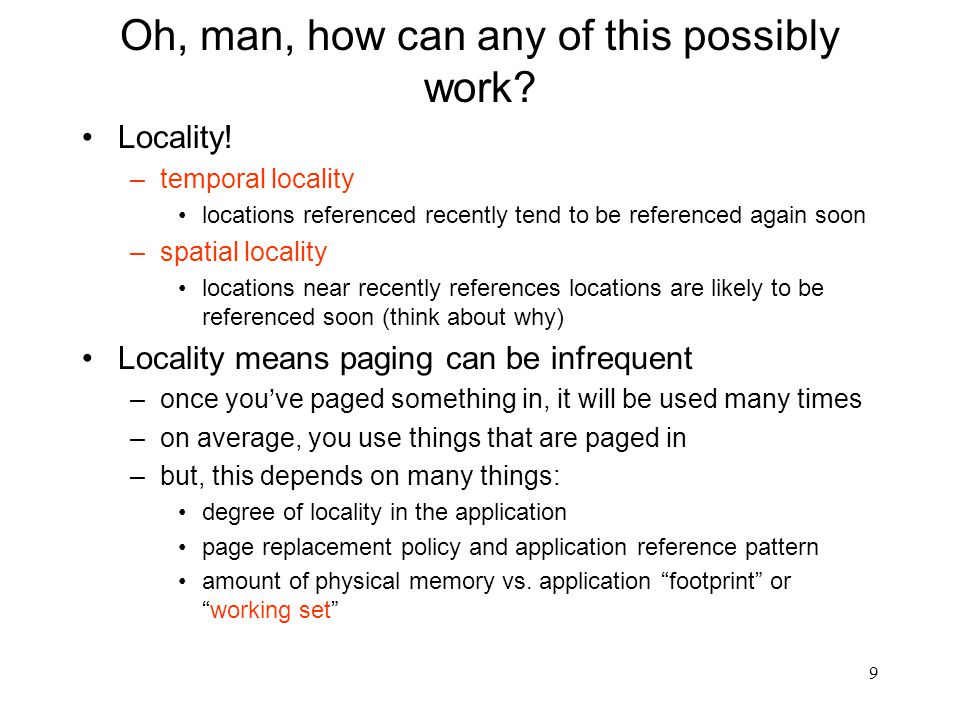 9 Oh, man, how can any of this possibly work? Locality! –temporal locality locations referenced recently tend to be referenced again soon –spatial loc