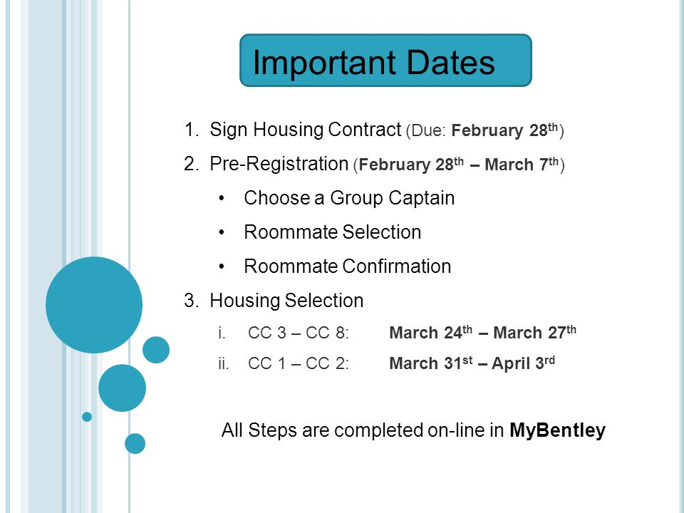 1.Sign Housing Contract (Due: February 28 th ) 2.Pre-Registration (February 28 th – March 7 th ) Choose a Group Captain Roommate Selection Roommate Confirmation 3.Housing Selection i.CC 3 – CC 8:March 24 th – March 27 th ii.CC 1 – CC 2:March 31 st – April 3 rd All Steps are completed on-line in MyBentley Important Dates