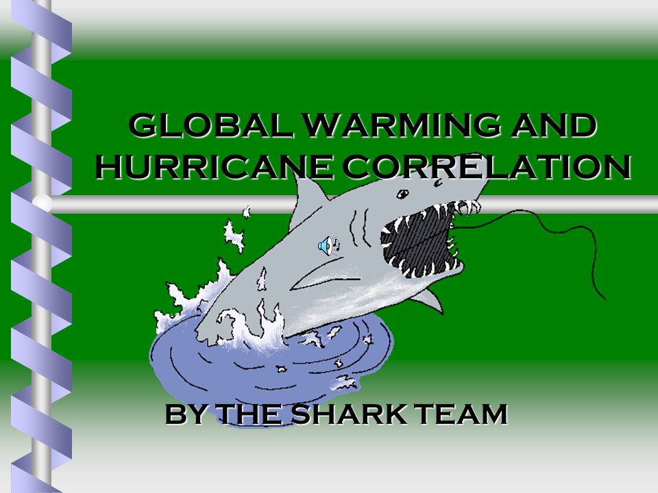 GLOBAL WARMING AND HURRICANE CORRELATION BY THE SHARK TEAM BY THE SHARK TEAM
