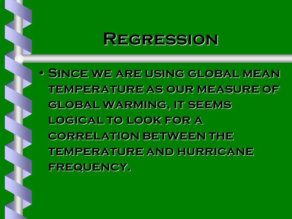 Regression Since we are using global mean temperature as our measure of global warming, it seems logical to look for a correlation between the temperature and hurricane frequency.Since we are using global mean temperature as our measure of global warming, it seems logical to look for a correlation between the temperature and hurricane frequency.