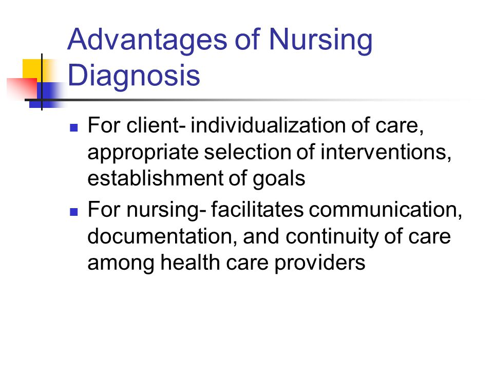 Advantages of Nursing Diagnosis For client- individualization of care, appropriate selection of interventions, establishment of goals For nursing- fac