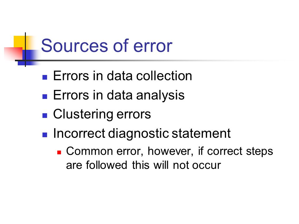 Sources of error Errors in data collection Errors in data analysis Clustering errors Incorrect diagnostic statement Common error, however, if correct