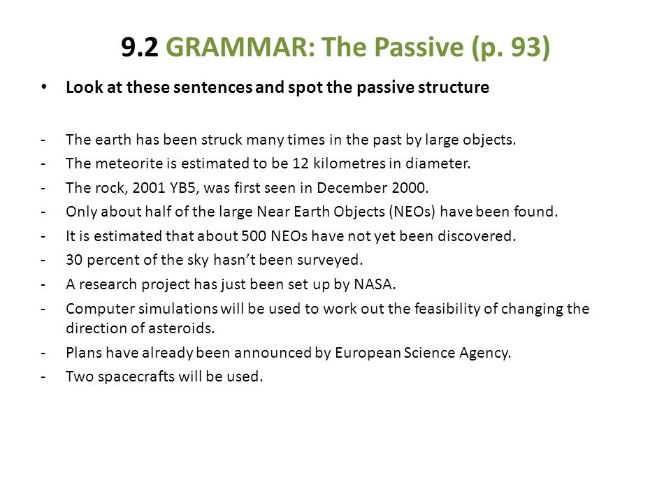 9.2 GRAMMAR: The Passive (p. 93) Look at these sentences and spot the passive structure -The earth has been struck many times in the past by large obj