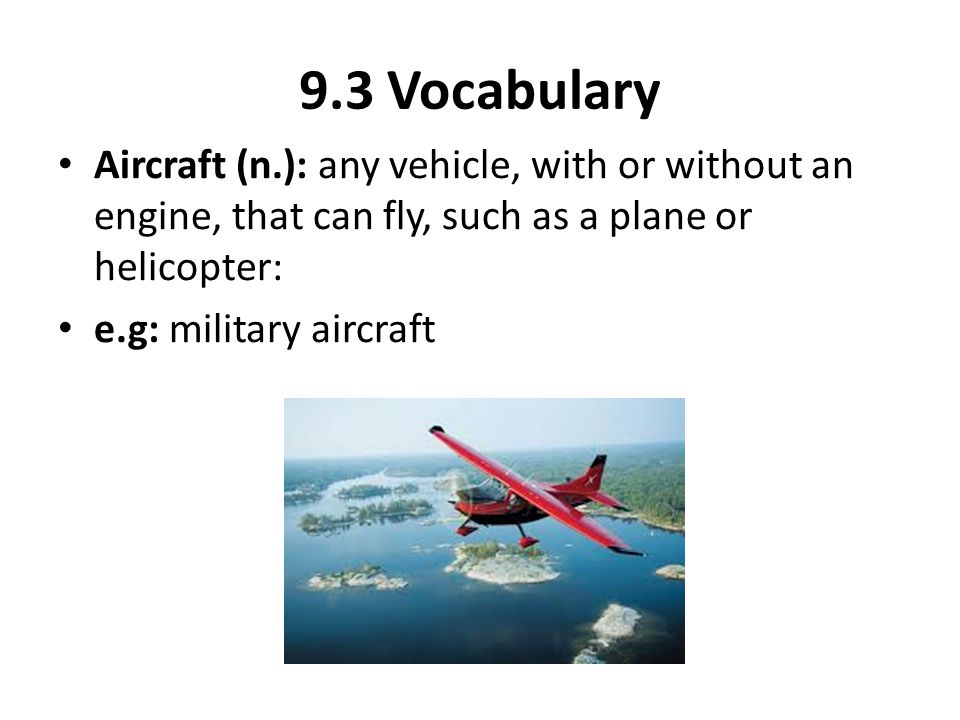 9.3 Vocabulary Aircraft (n.): any vehicle, with or without an engine, that can fly, such as a plane or helicopter: e.g: military aircraft