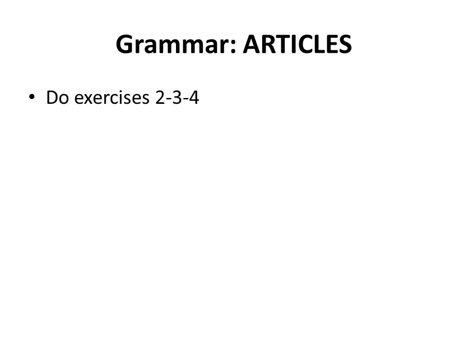 Grammar: ARTICLES Do exercises 2-3-4