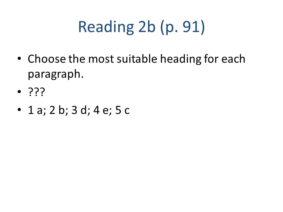 Reading 2b (p. 91) Choose the most suitable heading for each paragraph. ??? 1 a; 2 b; 3 d; 4 e; 5 c