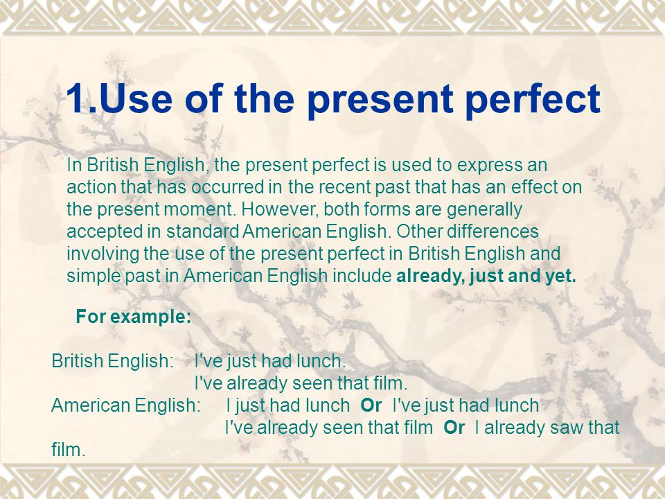 1.Use of the present perfect In British English, the present perfect is used to express an action that has occurred in the recent past that has an eff