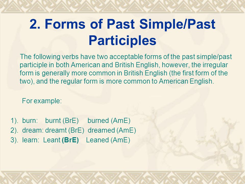 2. Forms of Past Simple/Past Participles The following verbs have two acceptable forms of the past simple/past participle in both American and British