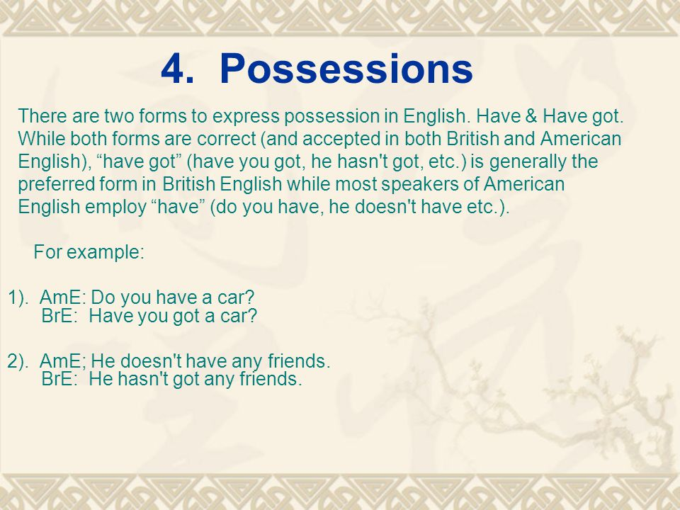 4. Possessions There are two forms to express possession in English. Have & Have got. While both forms are correct (and accepted in both British and A