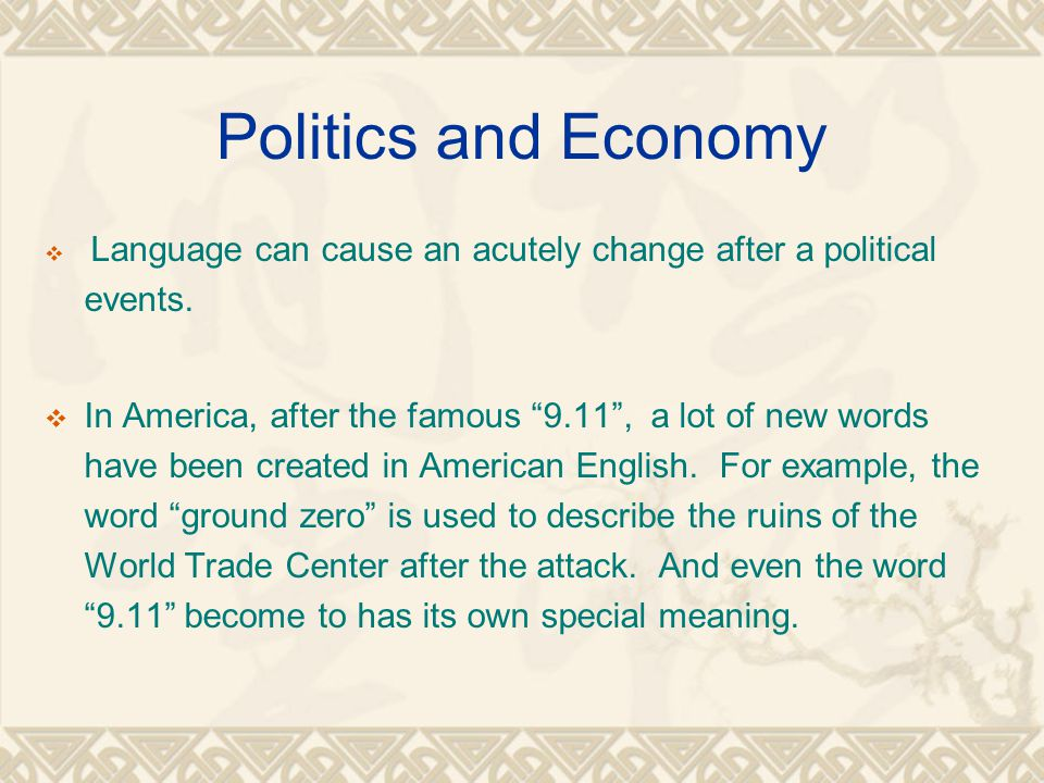 "Politics and Economy  Language can cause an acutely change after a political events.  In America, after the famous ""9.11"", a lot of new words have b"