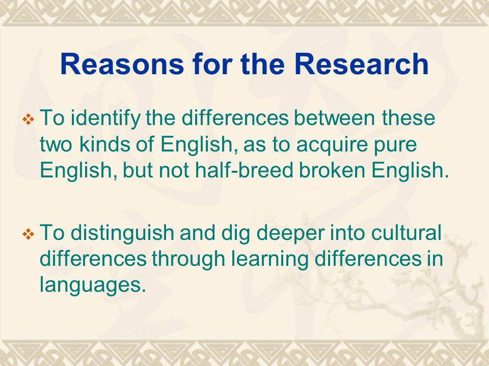 Reasons for the Research  To identify the differences between these two kinds of English, as to acquire pure English, but not half-breed broken Engli