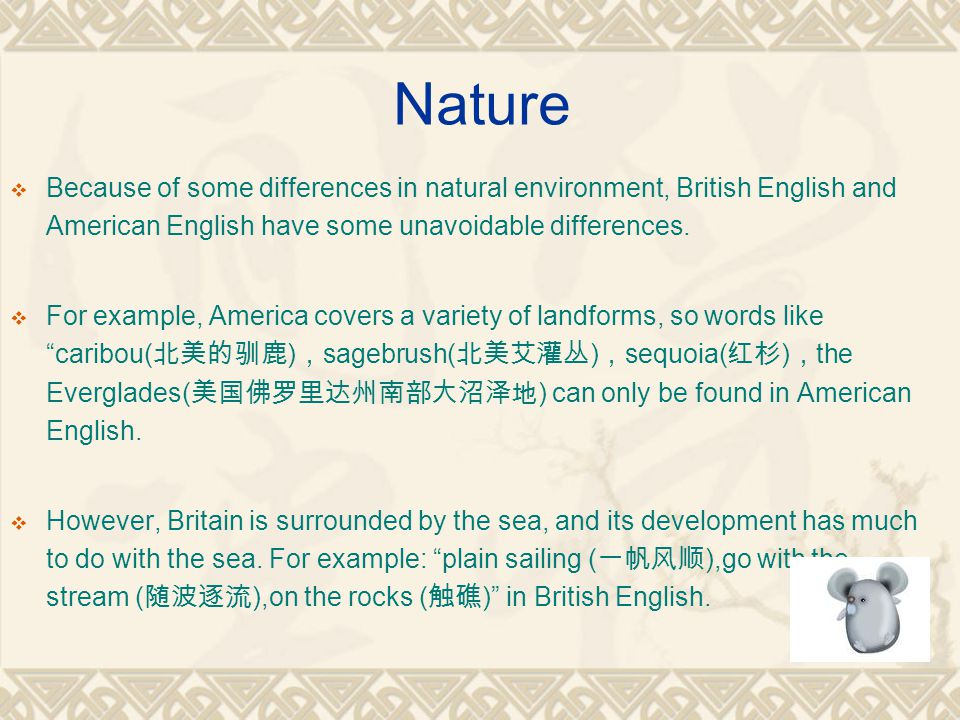 Nature  Because of some differences in natural environment, British English and American English have some unavoidable differences.  For example, Am