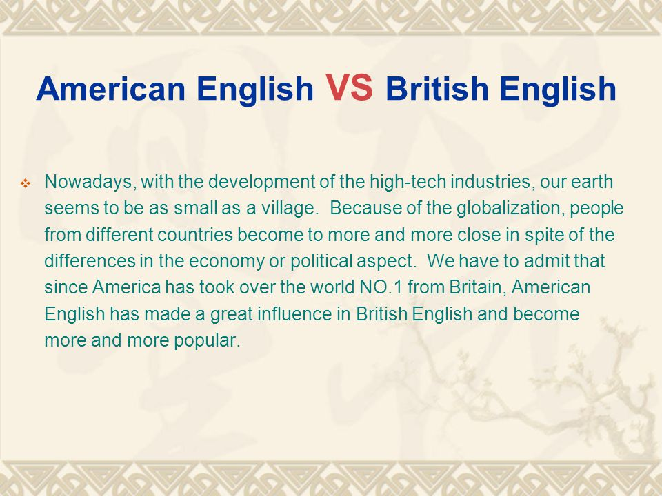 American English VS British English  Nowadays, with the development of the high-tech industries, our earth seems to be as small as a village. Because