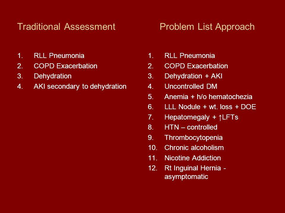 Traditional AssessmentProblem List Approach 1.RLL Pneumonia 2.COPD Exacerbation 3.Dehydration 4.AKI secondary to dehydration 1.RLL Pneumonia 2.COPD Ex