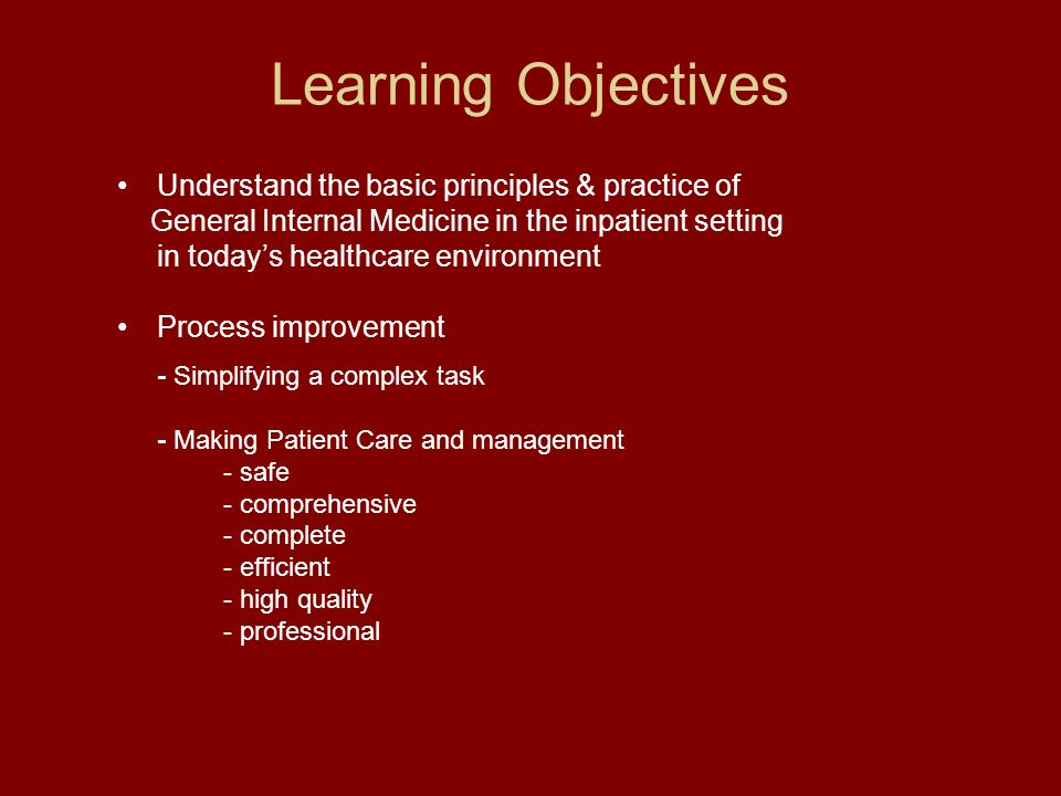 Learning Objectives Understand the basic principles & practice of General Internal Medicine in the inpatient setting in today's healthcare environment Process improvement - Simplifying a complex task - Making Patient Care and management - safe - comprehensive - complete - efficient - high quality - professional