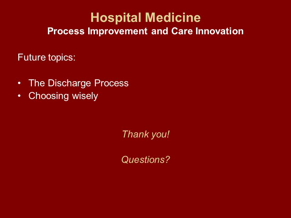Hospital Medicine Process Improvement and Care Innovation Future topics: The Discharge Process Choosing wisely Thank you.