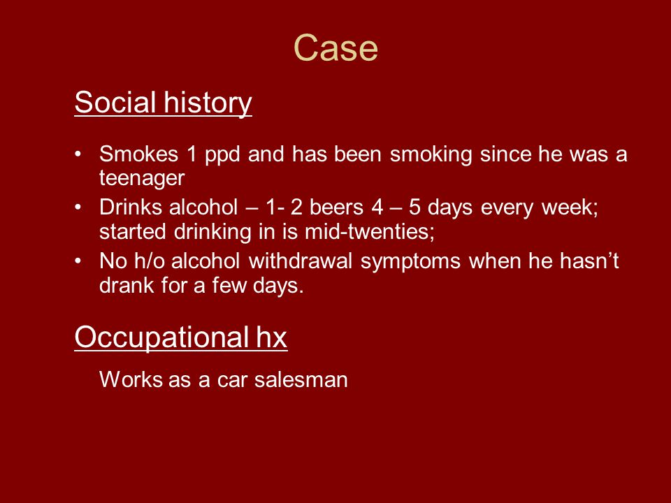 Case Social history Smokes 1 ppd and has been smoking since he was a teenager Drinks alcohol – 1- 2 beers 4 – 5 days every week; started drinking in is mid-twenties; No h/o alcohol withdrawal symptoms when he hasn't drank for a few days.