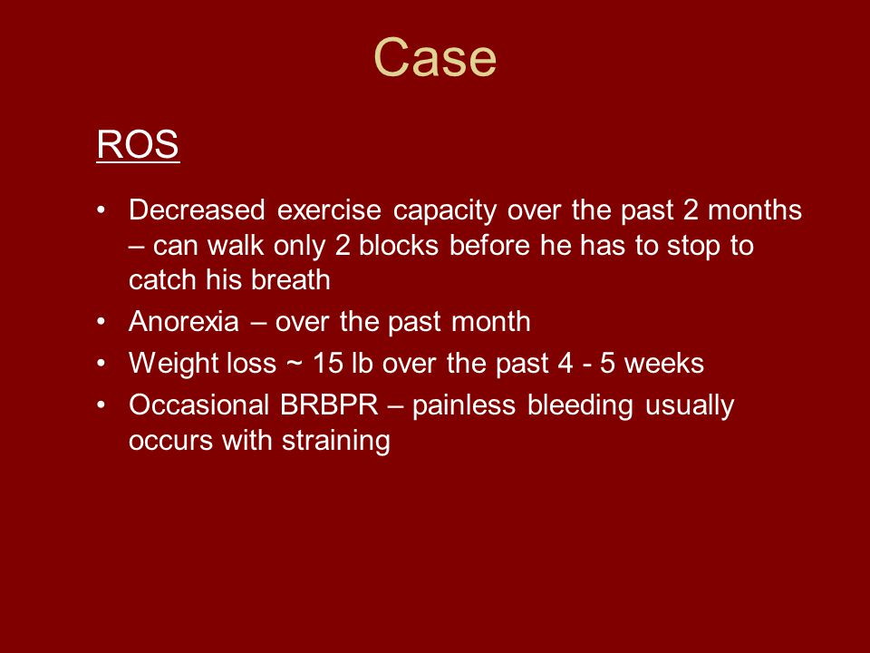 Case ROS Decreased exercise capacity over the past 2 months – can walk only 2 blocks before he has to stop to catch his breath Anorexia – over the past month Weight loss ~ 15 lb over the past 4 - 5 weeks Occasional BRBPR – painless bleeding usually occurs with straining