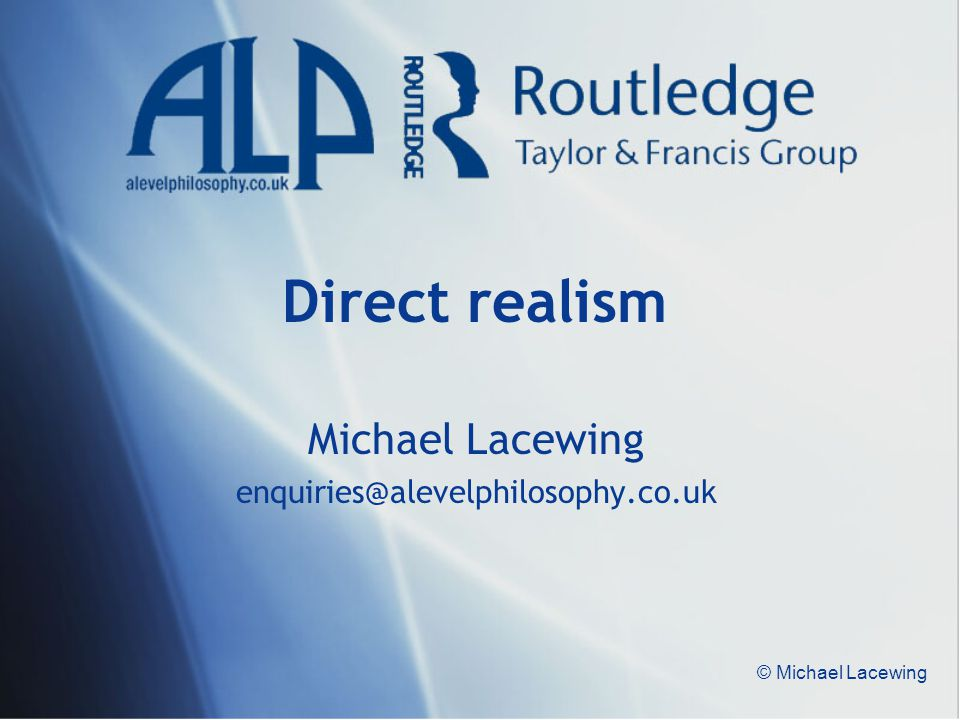 © Michael Lacewing Direct realism Michael Lacewing enquiries@alevelphilosophy.co.uk