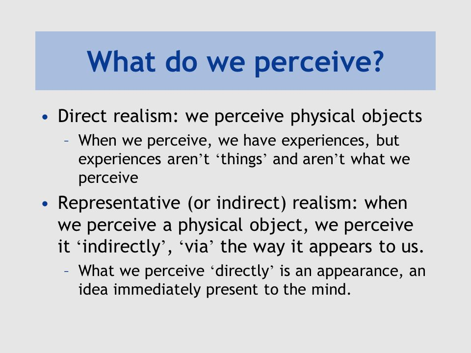 What do we perceive? Direct realism: we perceive physical objects –When we perceive, we have experiences, but experiences aren ' t ' things ' and aren