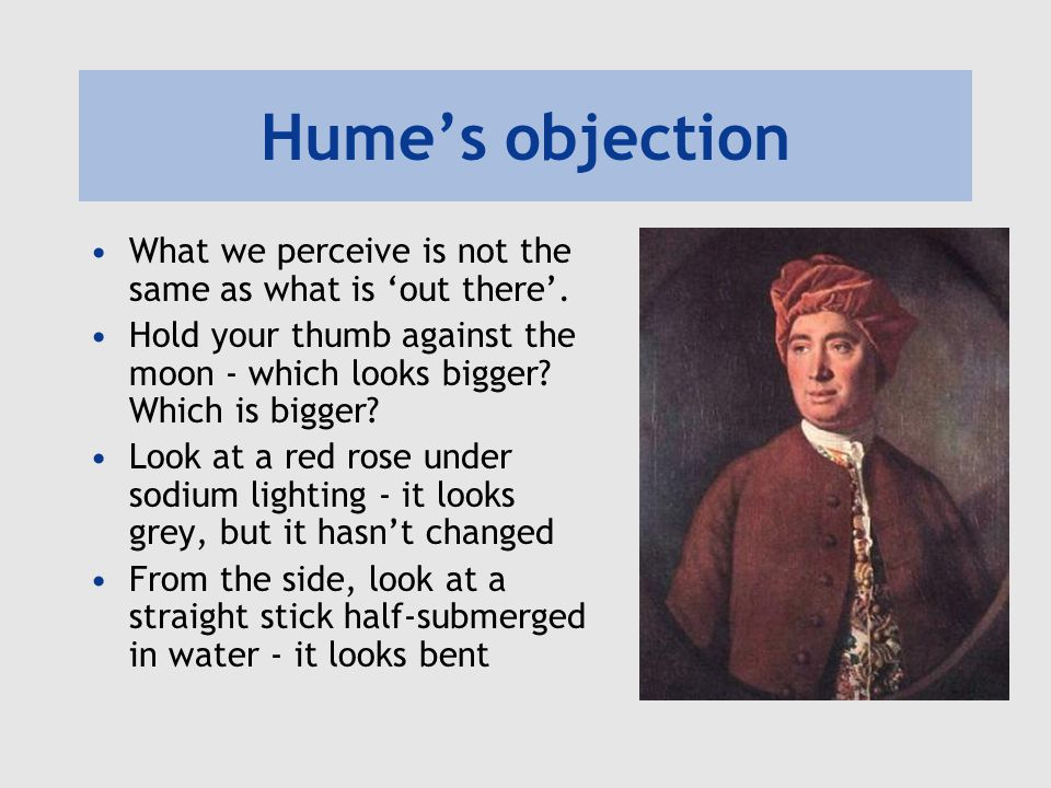 Hume's objection What we perceive is not the same as what is 'out there'. Hold your thumb against the moon - which looks bigger? Which is bigger? Look