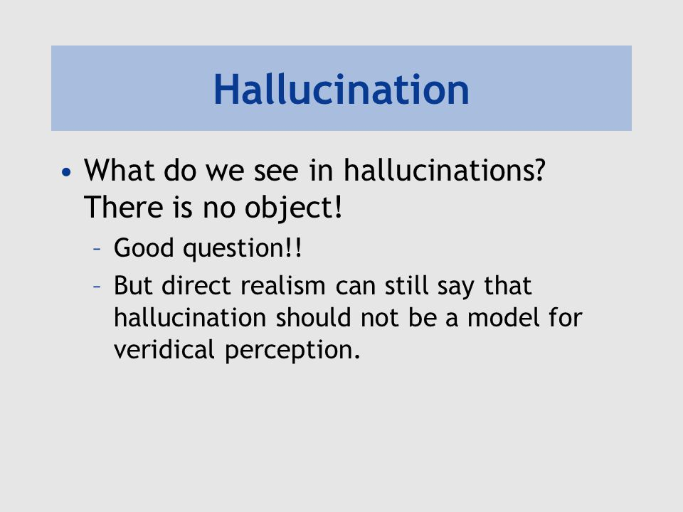 Hallucination What do we see in hallucinations? There is no object! –Good question!! –But direct realism can still say that hallucination should not b