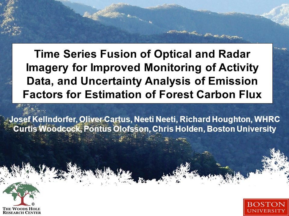 Time Series Fusion of Optical and Radar Imagery for Improved Monitoring of Activity Data, and Uncertainty Analysis of Emission Factors for Estimation of Forest Carbon Flux Josef Kellndorfer, Oliver Cartus, Neeti Neeti, Richard Houghton, WHRC Curtis Woodcock, Pontus Olofsson, Chris Holden, Boston University