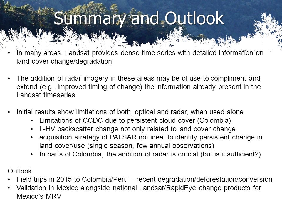 Summary and Outlook In many areas, Landsat provides dense time series with detailed information on land cover change/degradation The addition of radar imagery in these areas may be of use to compliment and extend (e.g., improved timing of change) the information already present in the Landsat timeseries Initial results show limitations of both, optical and radar, when used alone Limitations of CCDC due to persistent cloud cover (Colombia) L-HV backscatter change not only related to land cover change acquisition strategy of PALSAR not ideal to identify persistent change in land cover/use (single season, few annual observations) In parts of Colombia, the addition of radar is crucial (but is it sufficient?) Outlook: Field trips in 2015 to Colombia/Peru – recent degradation/deforestation/conversion Validation in Mexico alongside national Landsat/RapidEye change products for Mexico's MRV