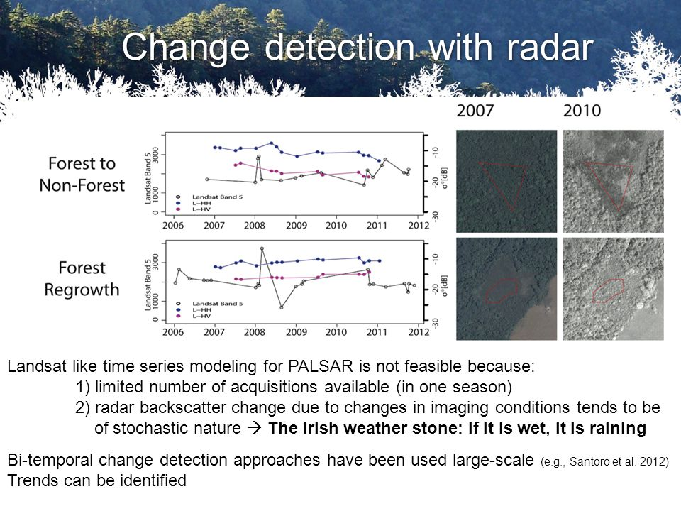 Change detection with radar Landsat like time series modeling for PALSAR is not feasible because: 1) limited number of acquisitions available (in one season) 2) radar backscatter change due to changes in imaging conditions tends to be of stochastic nature  The Irish weather stone: if it is wet, it is raining Bi-temporal change detection approaches have been used large-scale (e.g., Santoro et al.