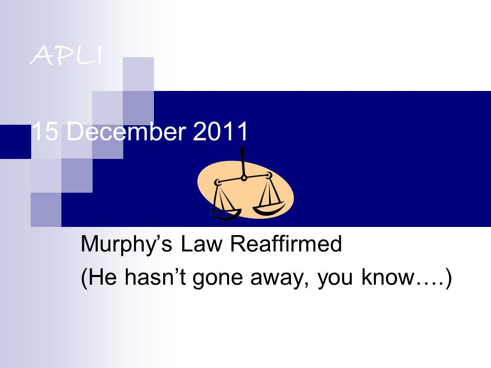 APLI 15 December 2011 Murphy's Law Reaffirmed (He hasn't gone away, you know….)
