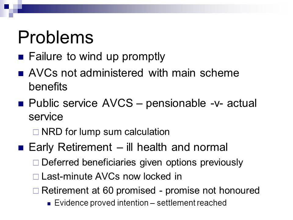 Problems Failure to wind up promptly AVCs not administered with main scheme benefits Public service AVCS – pensionable -v- actual service  NRD for lump sum calculation Early Retirement – ill health and normal  Deferred beneficiaries given options previously  Last-minute AVCs now locked in  Retirement at 60 promised - promise not honoured Evidence proved intention – settlement reached