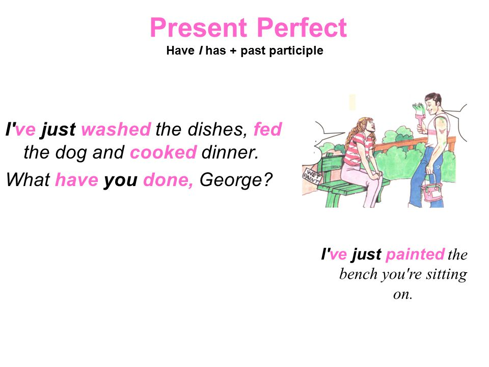 Present Perfect Have I has + past participle I've just washed the dishes, fed the dog and cooked dinner. What have you done, George? I've just painted