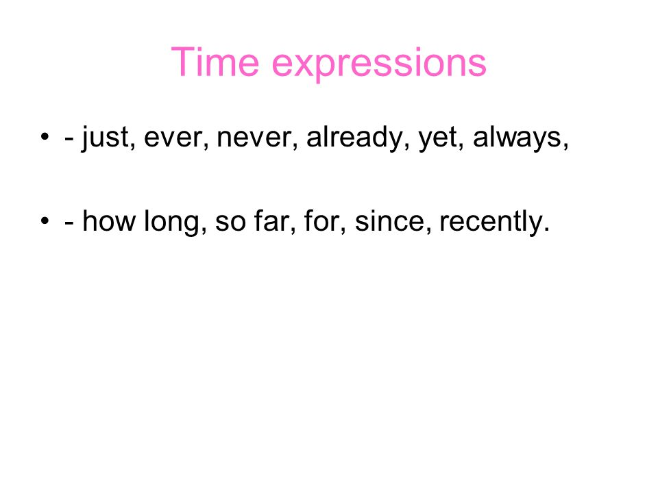 Time expressions - just, ever, never, already, yet, always, - how long, so far, for, since, recently.